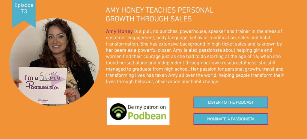 Passionistas: Hi, and welcome to The Passionistas Project Podcast, where we talk with women who are following their passions to inspire you to do the same.   We're Amy and Nancy Harrington. And today we're talking with Amy Honey, a pull, no punches, powerhouse, speaker and trainer in the areas of customer engagement, body language, behavior modification, sales, and habit transformation. She has extensive background in high ticket sales and is known by her peers. As a powerful closer, Amy is also passionate about helping girls and women find their courage just as she had to do starting at the age of 16, when she found herself alone and independent through her own resourcefulness, she still managed to graduate from high school.